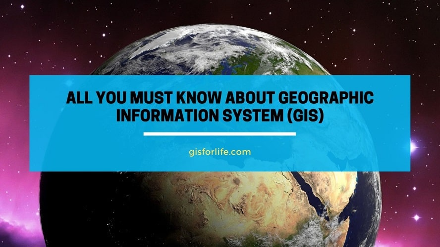 All You Must Know About Geographic Information System (GIS)