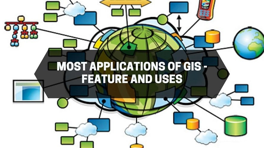 Most Applications of GIS - Feature and Uses